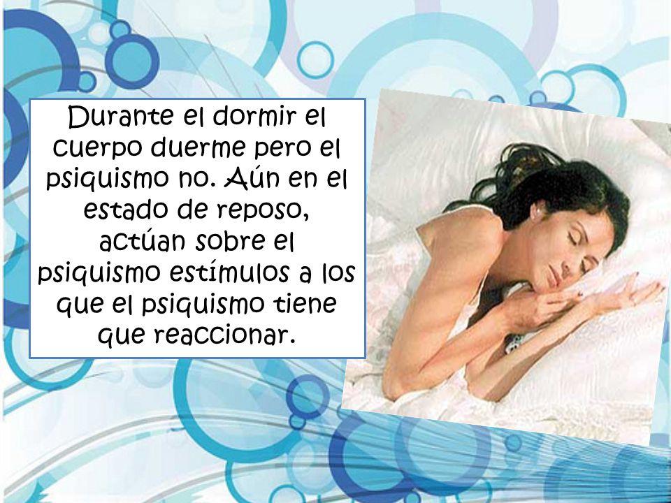 Durante el dormir el cuerpo duerme pero el psiquismo no