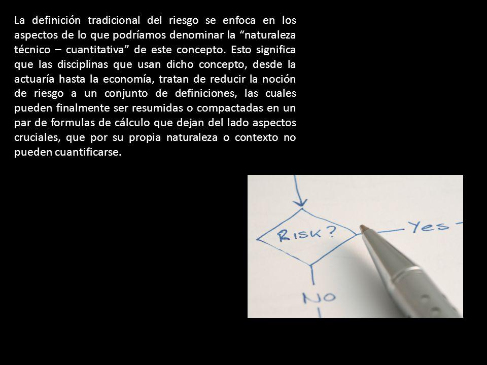 La definición tradicional del riesgo se enfoca en los aspectos de lo que podríamos denominar la naturaleza técnico – cuantitativa de este concepto.