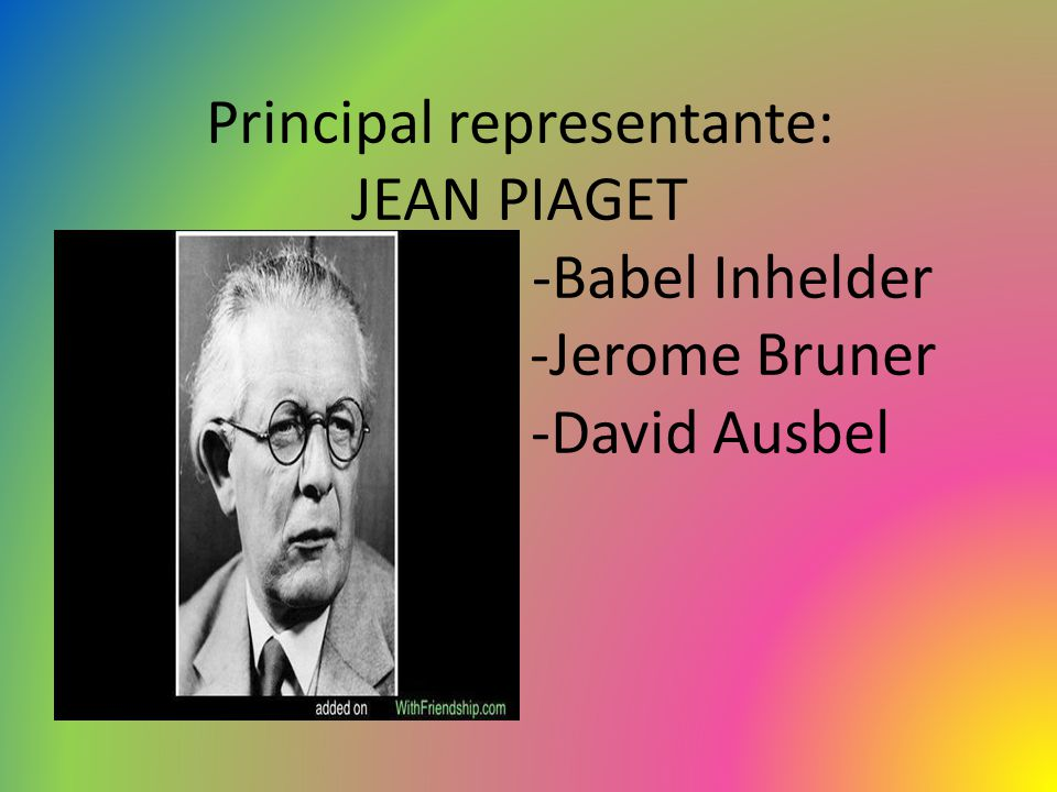 Principal representante: JEAN PIAGET -Babel Inhelder -Jerome Bruner -David Ausbel