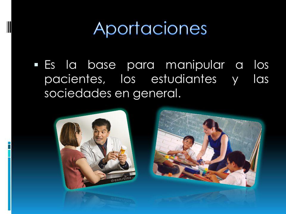 Aportaciones Es la base para manipular a los pacientes, los estudiantes y las sociedades en general.