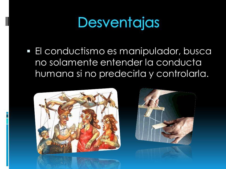 Desventajas El conductismo es manipulador, busca no solamente entender la conducta humana si no predecirla y controlarla.