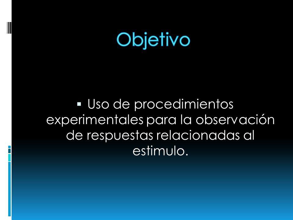 Objetivo Uso de procedimientos experimentales para la observación de respuestas relacionadas al estimulo.
