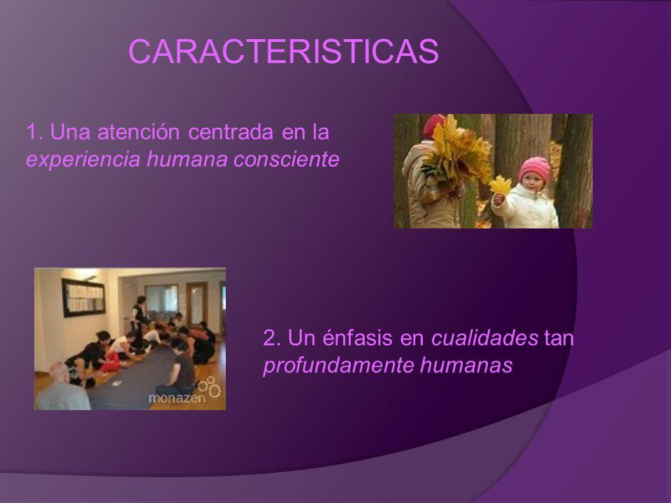 CARACTERISTICAS 1. Una atención centrada en la experiencia humana consciente.