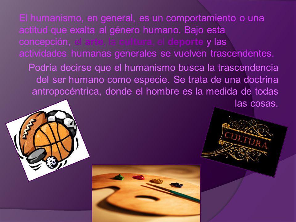 El humanismo, en general, es un comportamiento o una actitud que exalta al género humano. Bajo esta concepción, el arte, la cultura, el deporte y las actividades humanas generales se vuelven trascendentes.