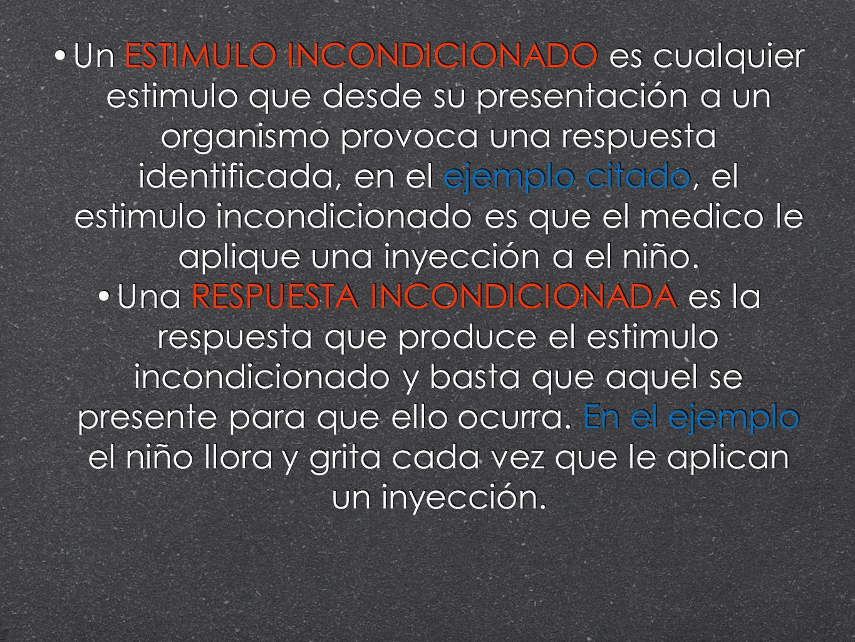 Un ESTIMULO INCONDICIONADO es cualquier estimulo que desde su presentación a un organismo provoca una respuesta identificada, en el ejemplo citado, el estimulo incondicionado es que el medico le aplique una inyección a el niño.