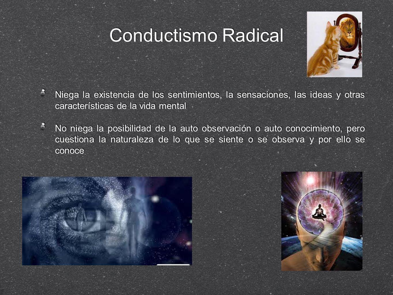 Conductismo Radical Niega la existencia de los sentimientos, la sensaciones, las ideas y otras características de la vida mental.
