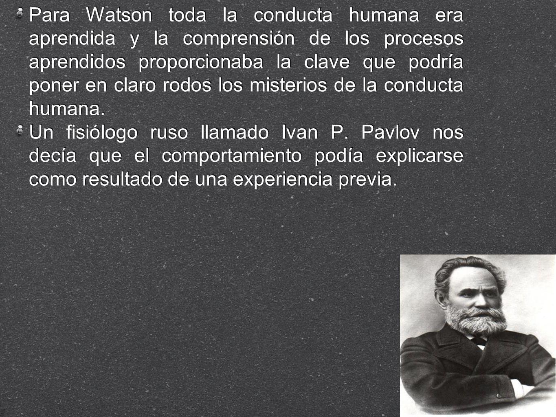 Para Watson toda la conducta humana era aprendida y la comprensión de los procesos aprendidos proporcionaba la clave que podría poner en claro rodos los misterios de la conducta humana.