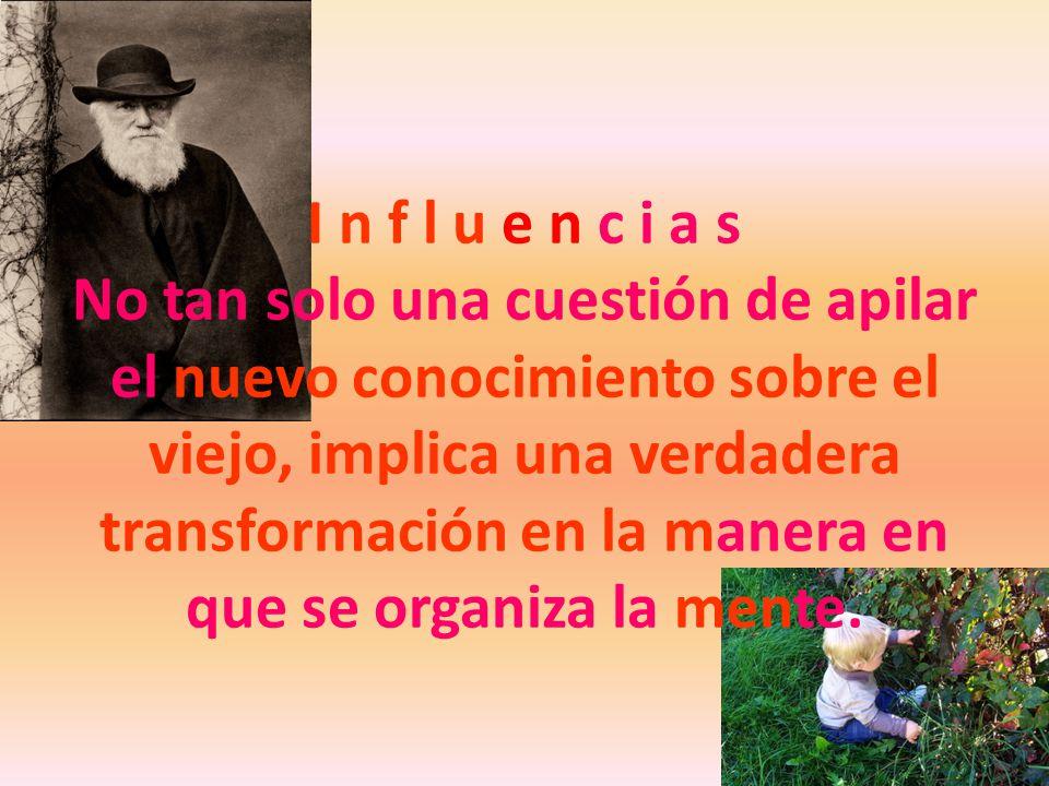I n f l u e n c i a s No tan solo una cuestión de apilar el nuevo conocimiento sobre el viejo, implica una verdadera transformación en la manera en que se organiza la mente.