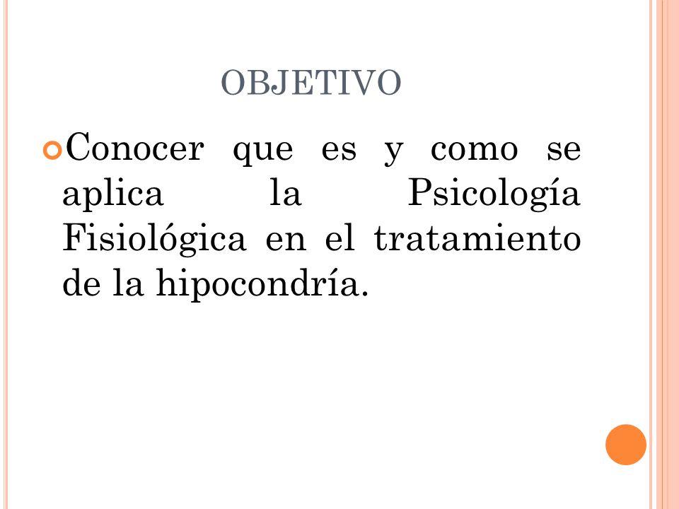 OBJETIVO Conocer que es y como se aplica la Psicología Fisiológica en el tratamiento de la hipocondría.