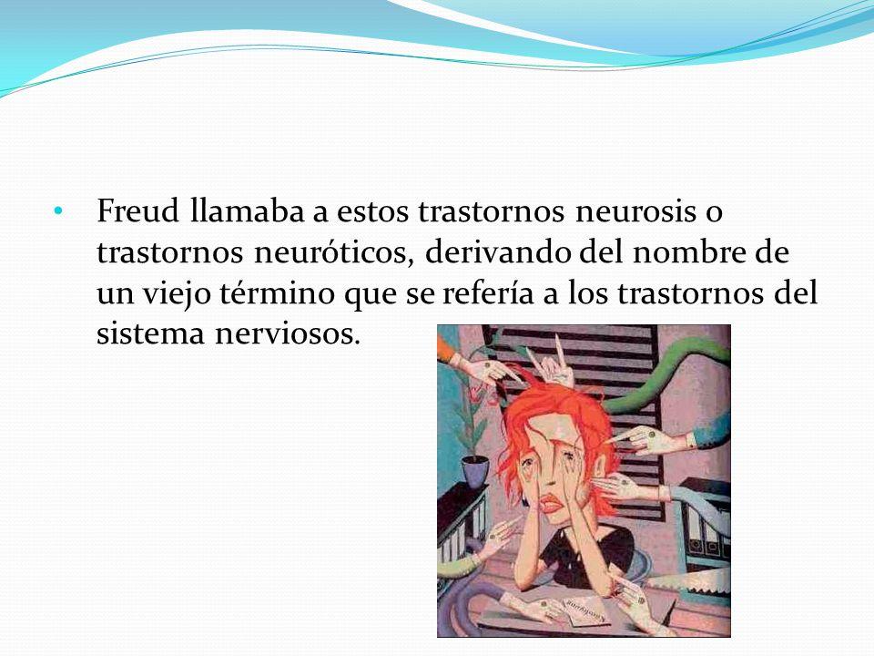 Freud llamaba a estos trastornos neurosis o trastornos neuróticos, derivando del nombre de un viejo término que se refería a los trastornos del sistema nerviosos.
