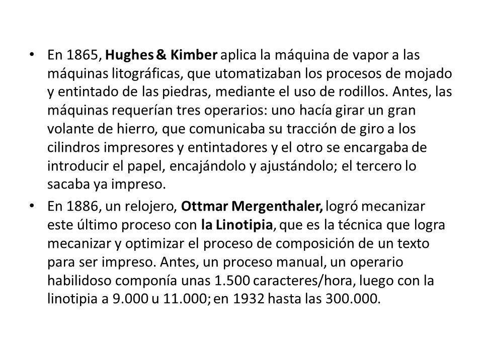 En 1865, Hughes & Kimber aplica la máquina de vapor a las máquinas litográficas, que utomatizaban los procesos de mojado y entintado de las piedras, mediante el uso de rodillos. Antes, las máquinas requerían tres operarios: uno hacía girar un gran volante de hierro, que comunicaba su tracción de giro a los cilindros impresores y entintadores y el otro se encargaba de introducir el papel, encajándolo y ajustándolo; el tercero lo sacaba ya impreso.