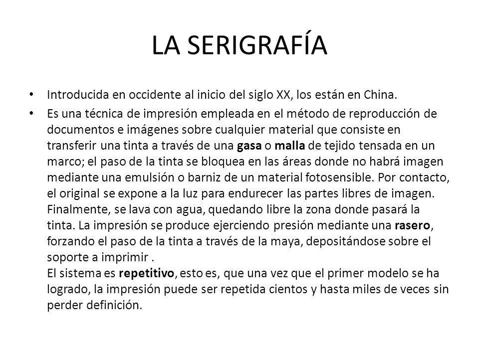 LA SERIGRAFÍA Introducida en occidente al inicio del siglo XX, los están en China.