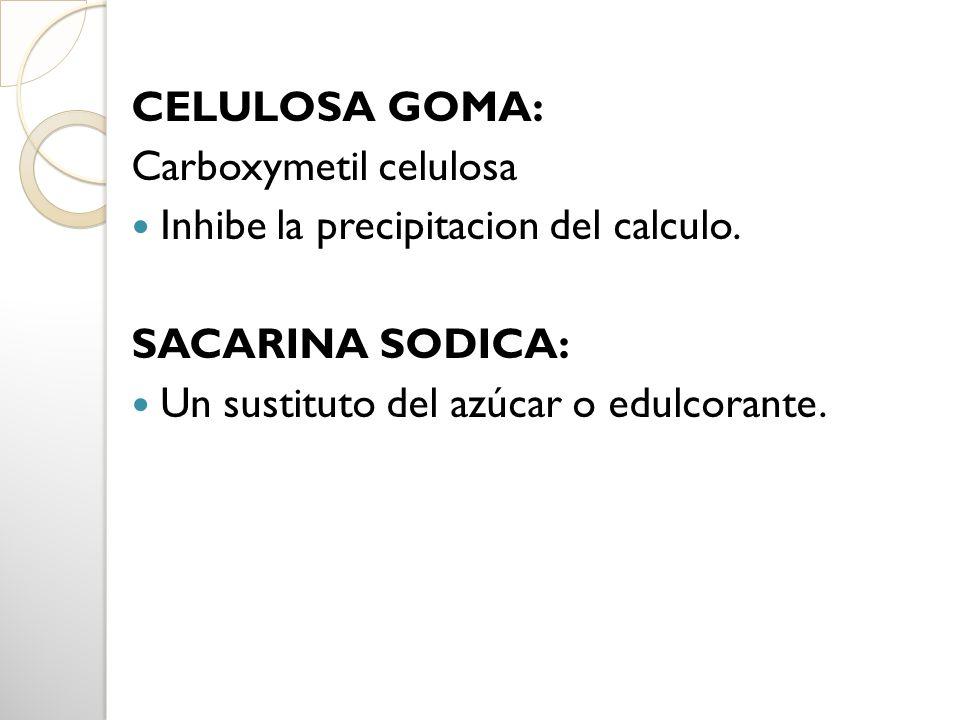 CELULOSA GOMA:Carboxymetil celulosa.Inhibe la precipitacion del calculo.