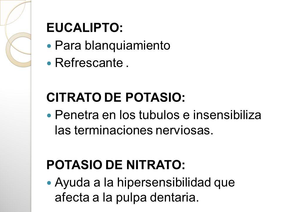 EUCALIPTO: Para blanquiamiento. Refrescante . CITRATO DE POTASIO: Penetra en los tubulos e insensibiliza las terminaciones nerviosas.