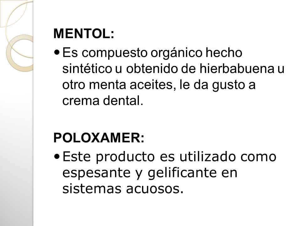 MENTOL:Es compuesto orgánico hecho sintético u obtenido de hierbabuena u otro menta aceites, le da gusto a crema dental.