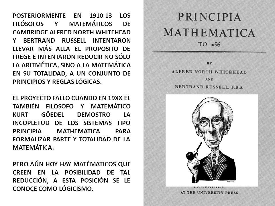 POSTERIORMENTE EN 1910-13 LOS FILÓSOFOS Y MATEMÁTICOS DE CAMBRIDGE ALFRED NORTH WHITEHEAD Y BERTRAND RUSSELL INTENTARON LLEVAR MÁS ALLA EL PROPOSITO DE FREGE E INTENTARON REDUCIR NO SÓLO LA ARITMÉTICA, SINO A LA MATEMÁTICA EN SU TOTALIDAD, A UN CONJUNTO DE PRINCIPIOS Y REGLAS LÓGICAS.