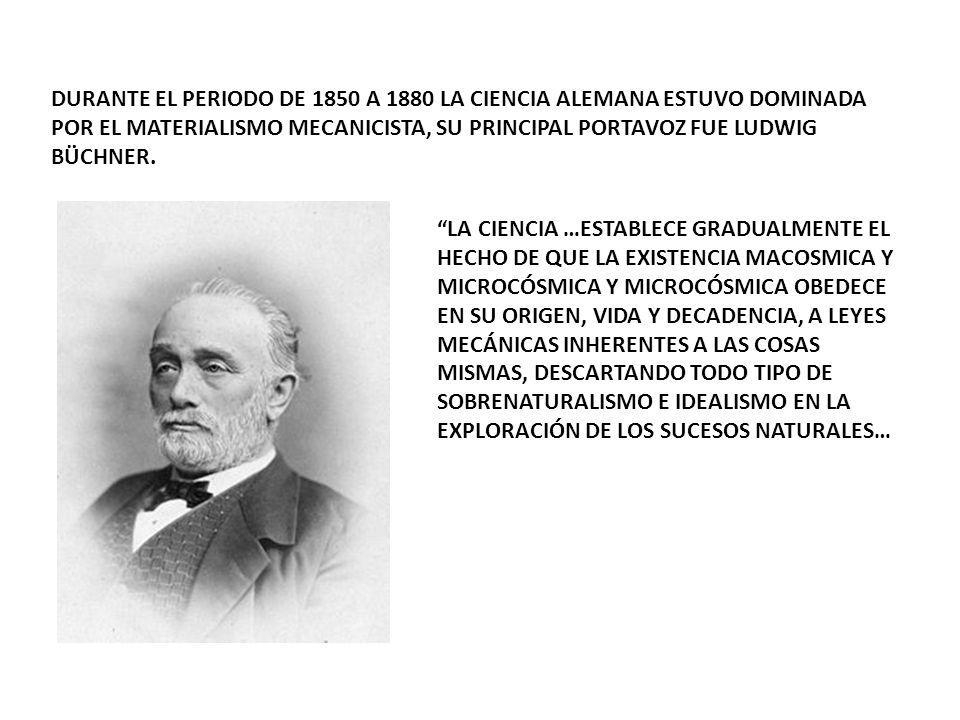 DURANTE EL PERIODO DE 1850 A 1880 LA CIENCIA ALEMANA ESTUVO DOMINADA POR EL MATERIALISMO MECANICISTA, SU PRINCIPAL PORTAVOZ FUE LUDWIG BÜCHNER.