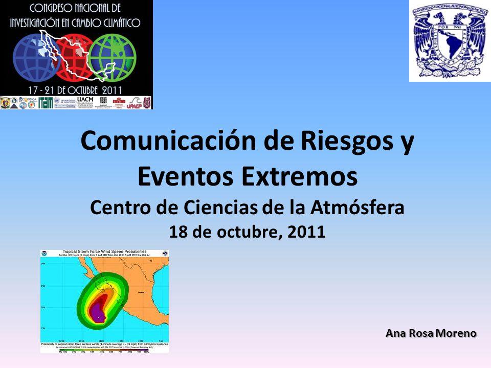 Comunicación de Riesgos y Eventos Extremos Centro de Ciencias de la Atmósfera 18 de octubre, 2011