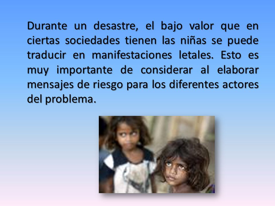 Durante un desastre, el bajo valor que en ciertas sociedades tienen las niñas se puede traducir en manifestaciones letales.