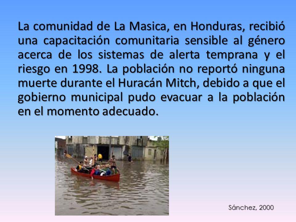 La comunidad de La Masica, en Honduras, recibió una capacitación comunitaria sensible al género acerca de los sistemas de alerta temprana y el riesgo en 1998. La población no reportó ninguna muerte durante el Huracán Mitch, debido a que el gobierno municipal pudo evacuar a la población en el momento adecuado.