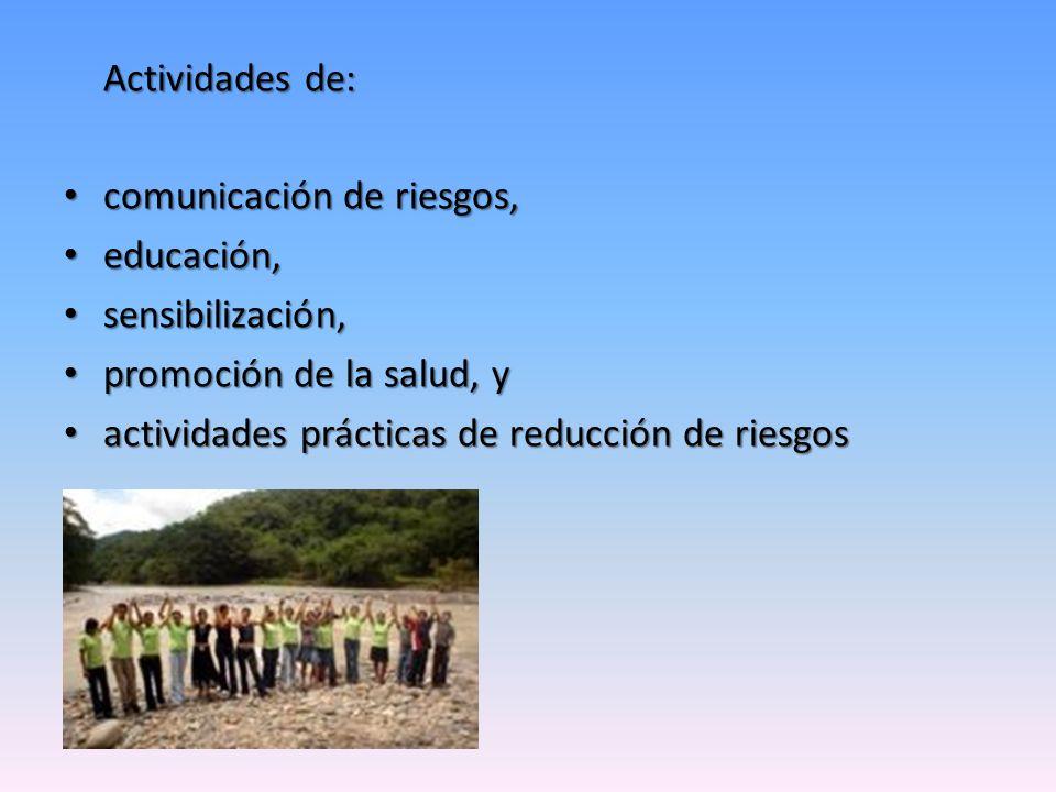 Actividades de: comunicación de riesgos, educación, sensibilización, promoción de la salud, y.