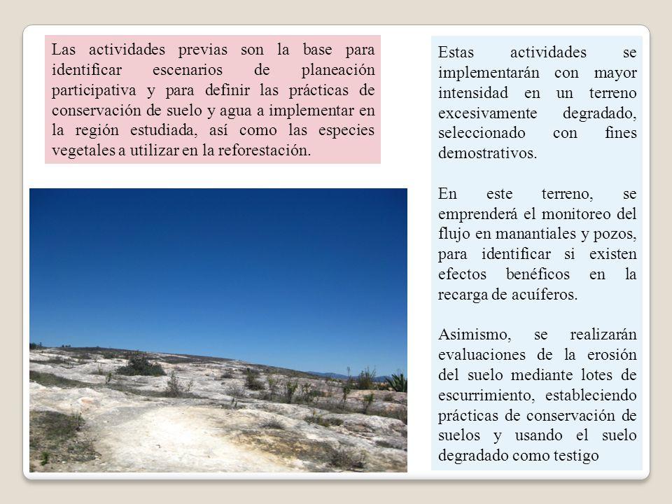 Las actividades previas son la base para identificar escenarios de planeación participativa y para definir las prácticas de conservación de suelo y agua a implementar en la región estudiada, así como las especies vegetales a utilizar en la reforestación.