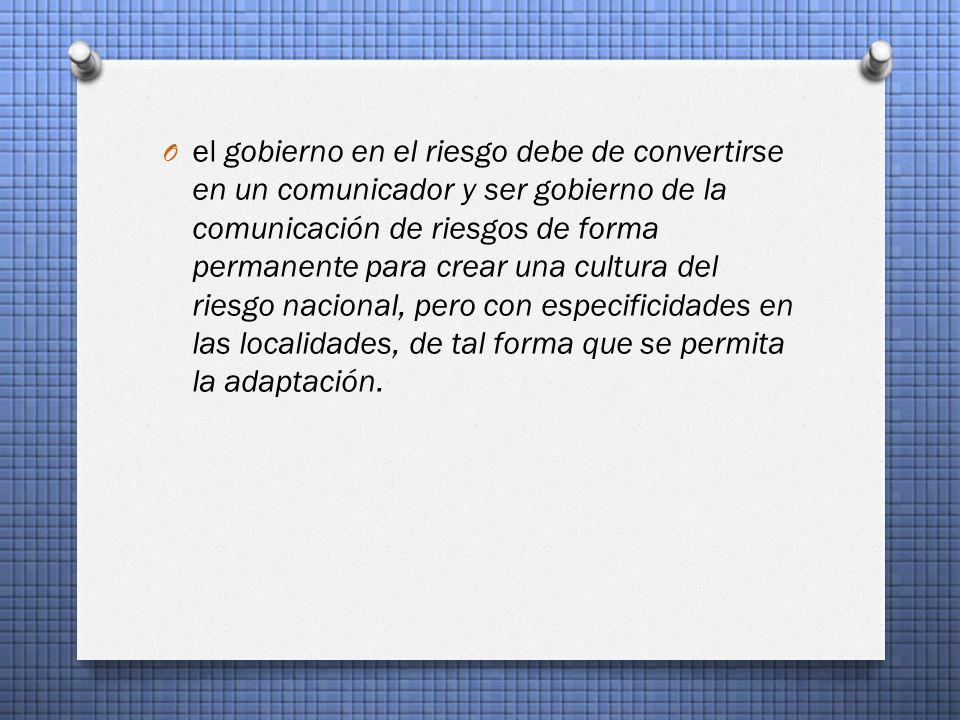 el gobierno en el riesgo debe de convertirse en un comunicador y ser gobierno de la comunicación de riesgos de forma permanente para crear una cultura del riesgo nacional, pero con especificidades en las localidades, de tal forma que se permita la adaptación.