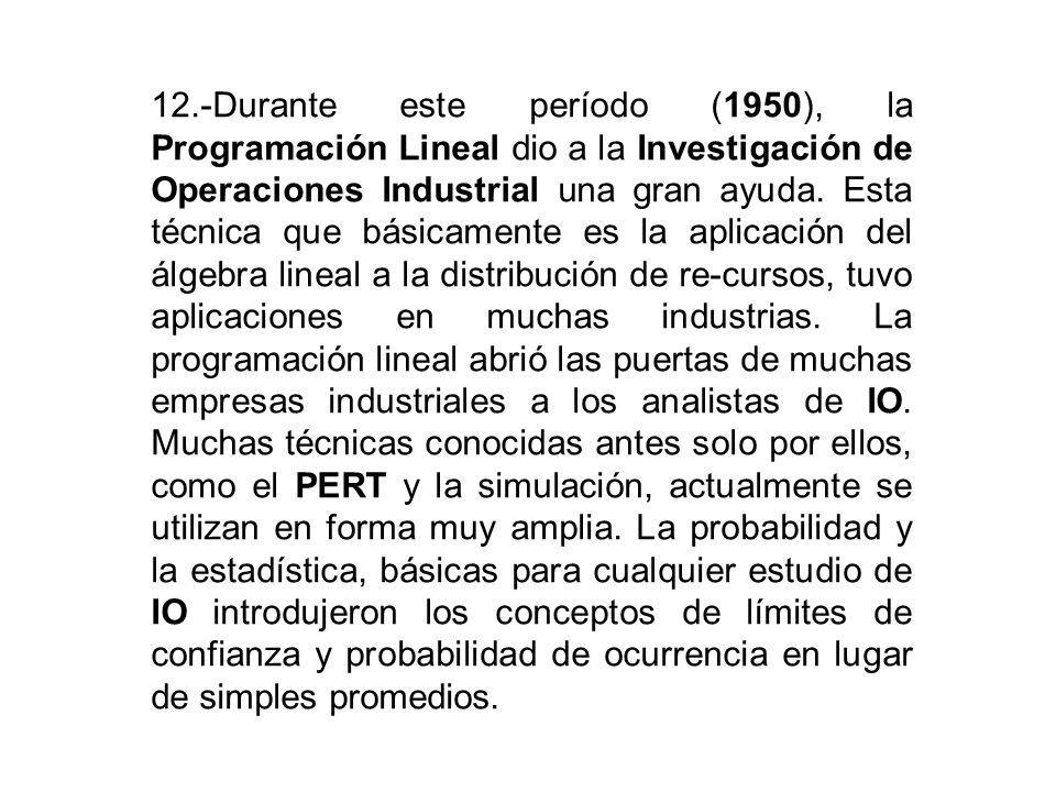 12.-Durante este período (1950), la Programación Lineal dio a la Investigación de Operaciones Industrial una gran ayuda.