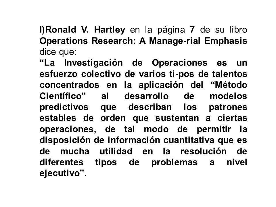 I)Ronald V. Hartley en la página 7 de su libro Operations Research: A Manage-rial Emphasis dice que: