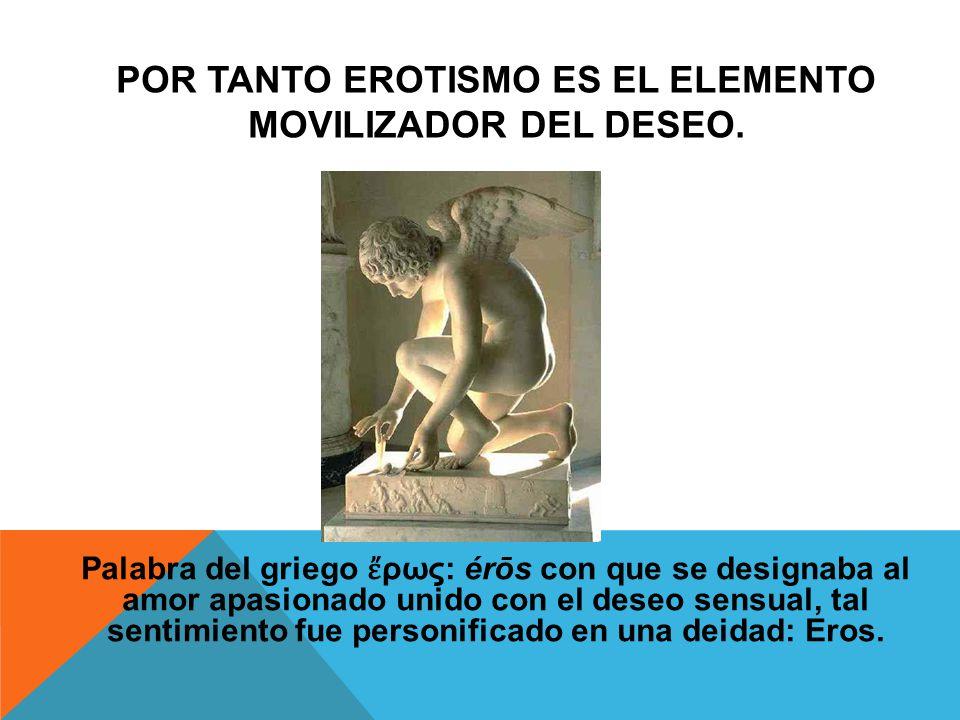 Por tanto erotismo es el elemento movilizador del deseo.