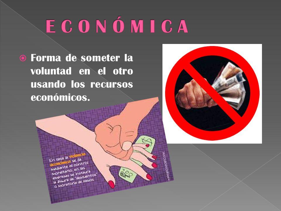 E C O N Ó M I C A Forma de someter la voluntad en el otro usando los recursos económicos.