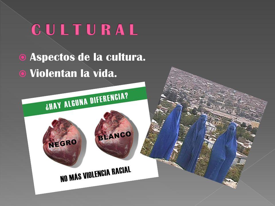 C U L T U R A L Aspectos de la cultura. Violentan la vida.