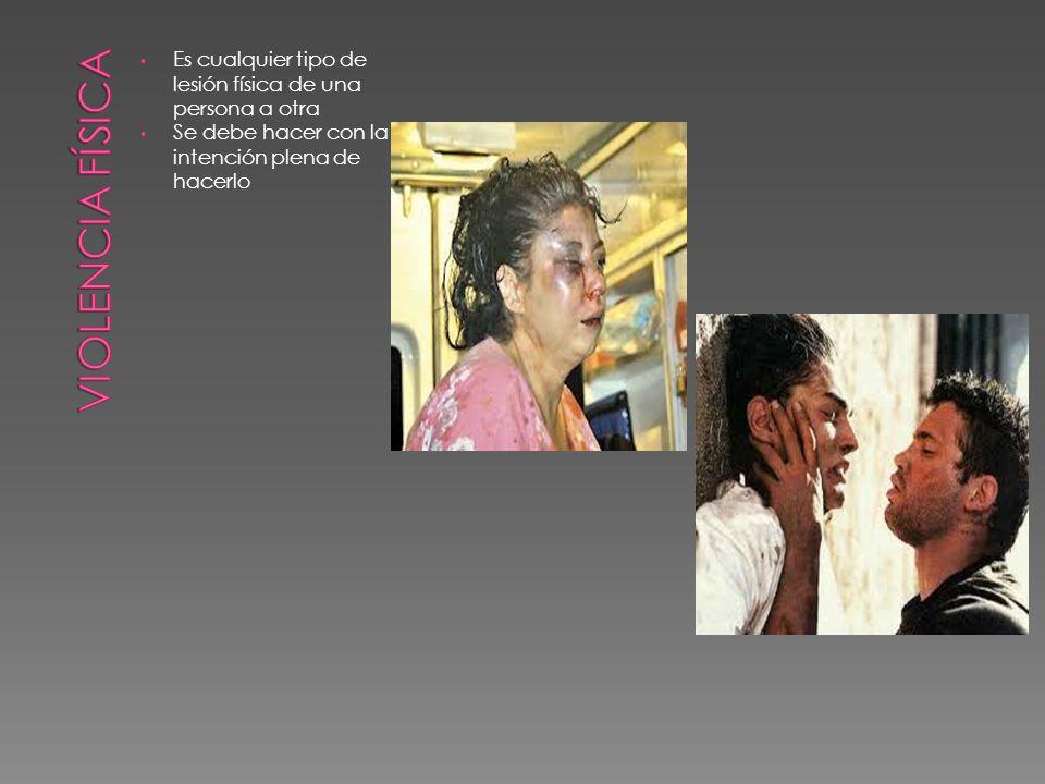 Violencia física Es cualquier tipo de lesión física de una persona a otra.