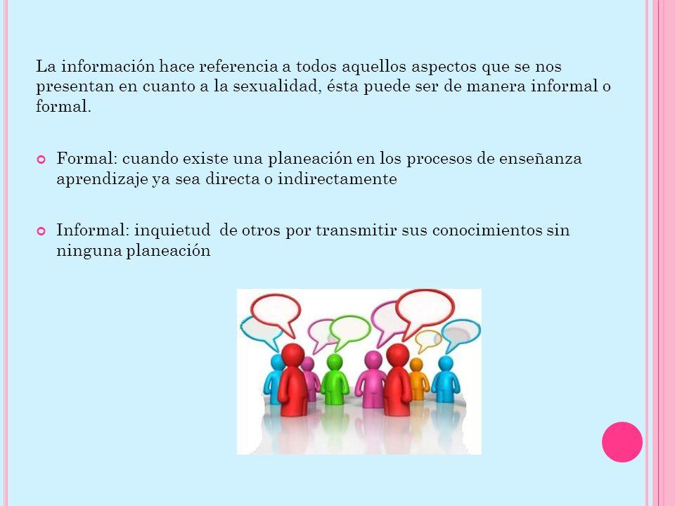 La información hace referencia a todos aquellos aspectos que se nos presentan en cuanto a la sexualidad, ésta puede ser de manera informal o formal.