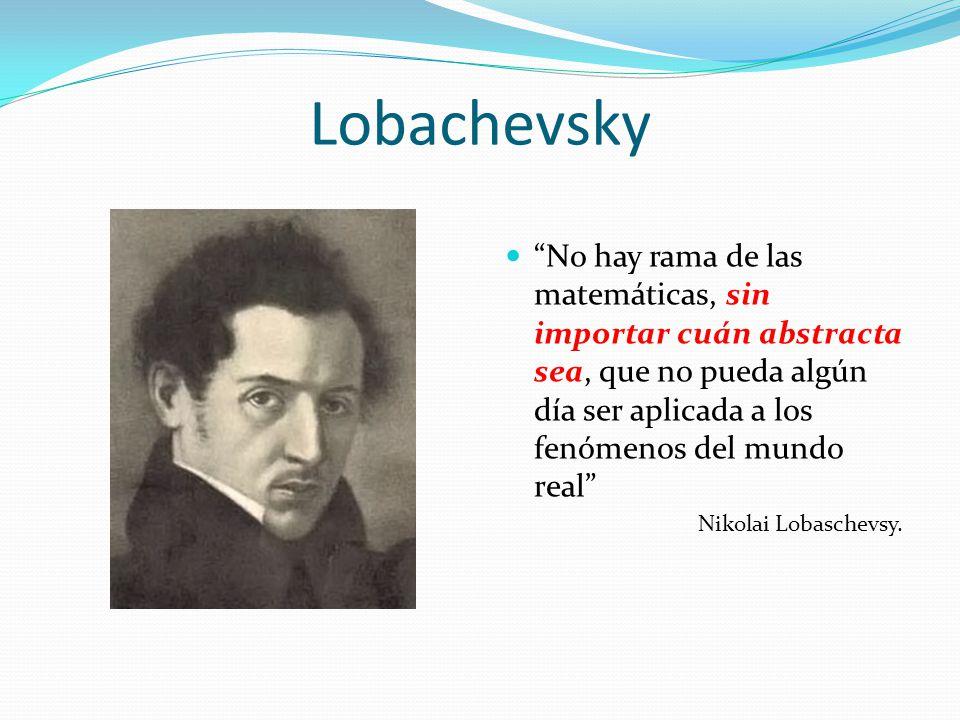 Lobachevsky No hay rama de las matemáticas, sin importar cuán abstracta sea, que no pueda algún día ser aplicada a los fenómenos del mundo real