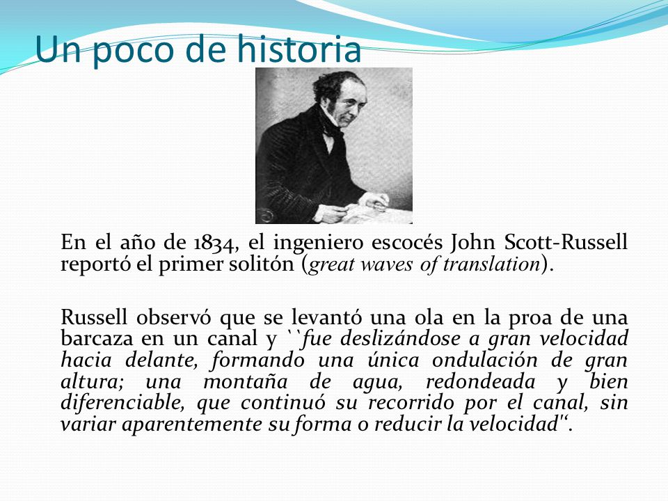 Un poco de historia En el año de 1834, el ingeniero escocés John Scott-Russell reportó el primer solitón (great waves of translation).