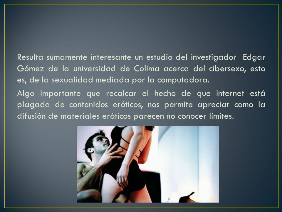 Resulta sumamente interesante un estudio del investigador Edgar Gómez de la universidad de Colima acerca del cibersexo, esto es, de la sexualidad mediada por la computadora.
