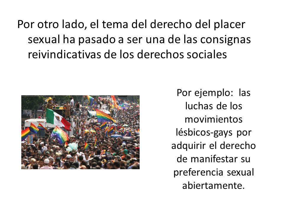 Por otro lado, el tema del derecho del placer sexual ha pasado a ser una de las consignas reivindicativas de los derechos sociales