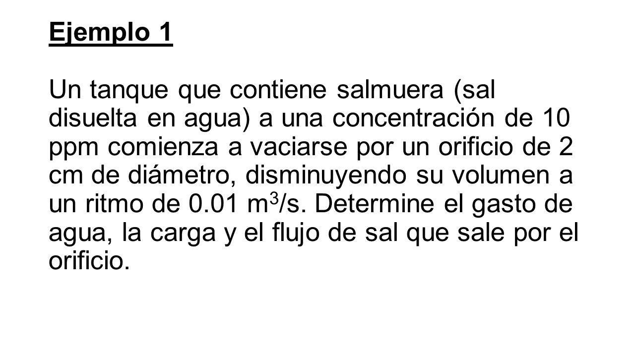 Ejemplo 1 Un tanque que contiene salmuera (sal disuelta en agua) a una concentración de 10 ppm comienza a vaciarse por un orificio de 2 cm de diámetro, disminuyendo su volumen a un ritmo de 0.01 m3/s.