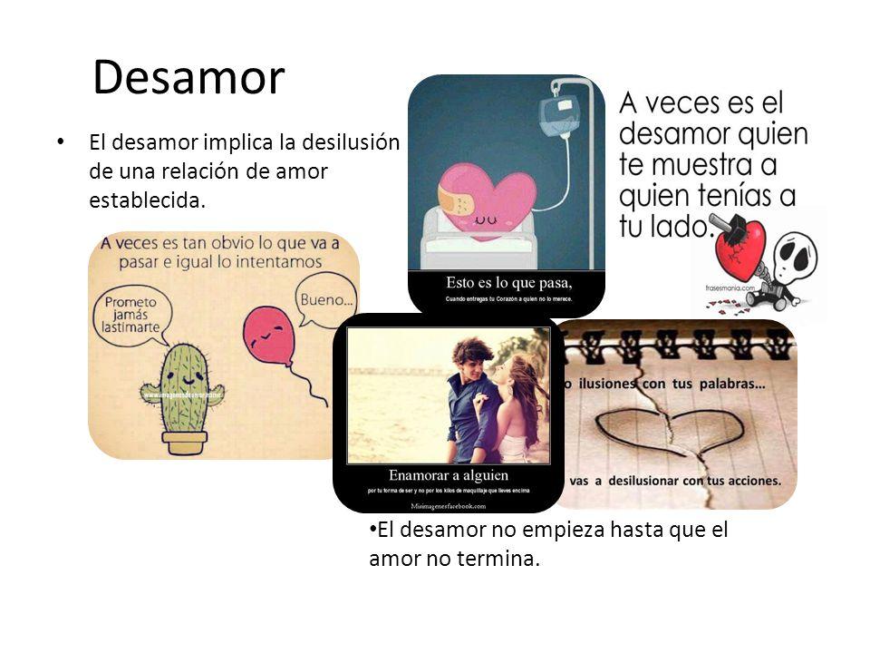 Desamor El desamor implica la desilusión de una relación de amor establecida.