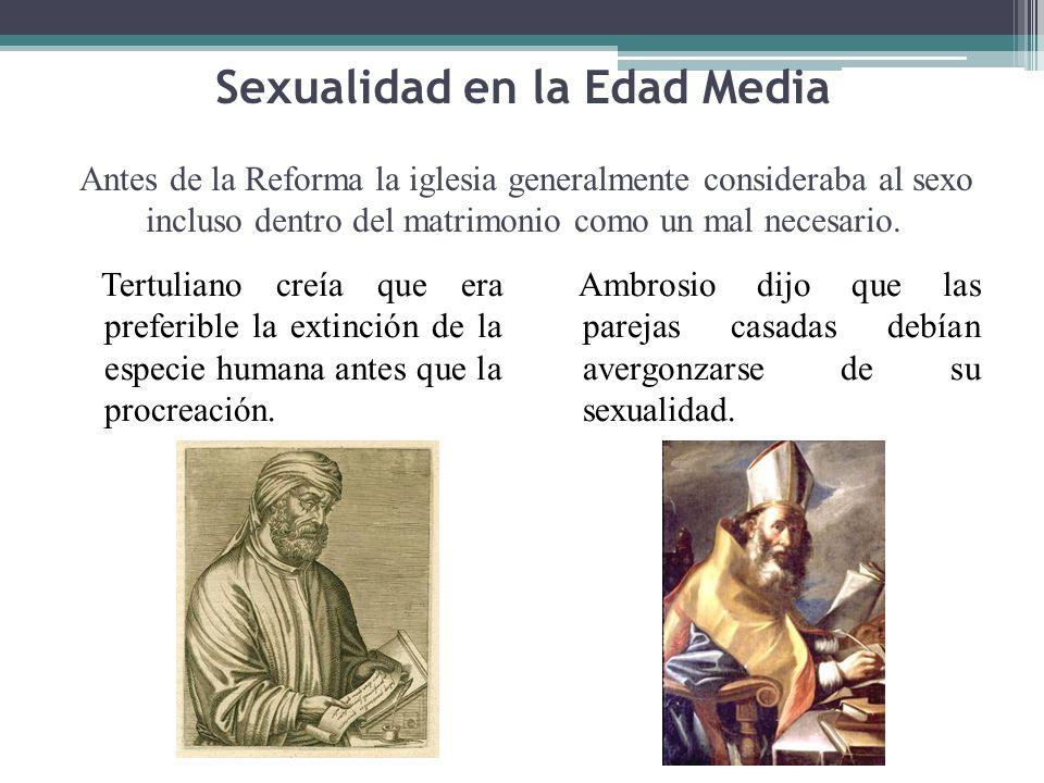 Sexualidad en la Edad Media Antes de la Reforma la iglesia generalmente consideraba al sexo incluso dentro del matrimonio como un mal necesario.