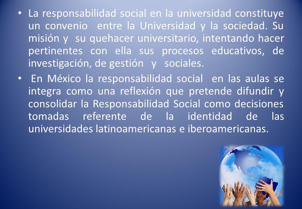 La responsabilidad social en la universidad constituye un convenio entre la Universidad y la sociedad. Su misión y su quehacer universitario, intentando hacer pertinentes con ella sus procesos educativos, de investigación, de gestión y sociales.