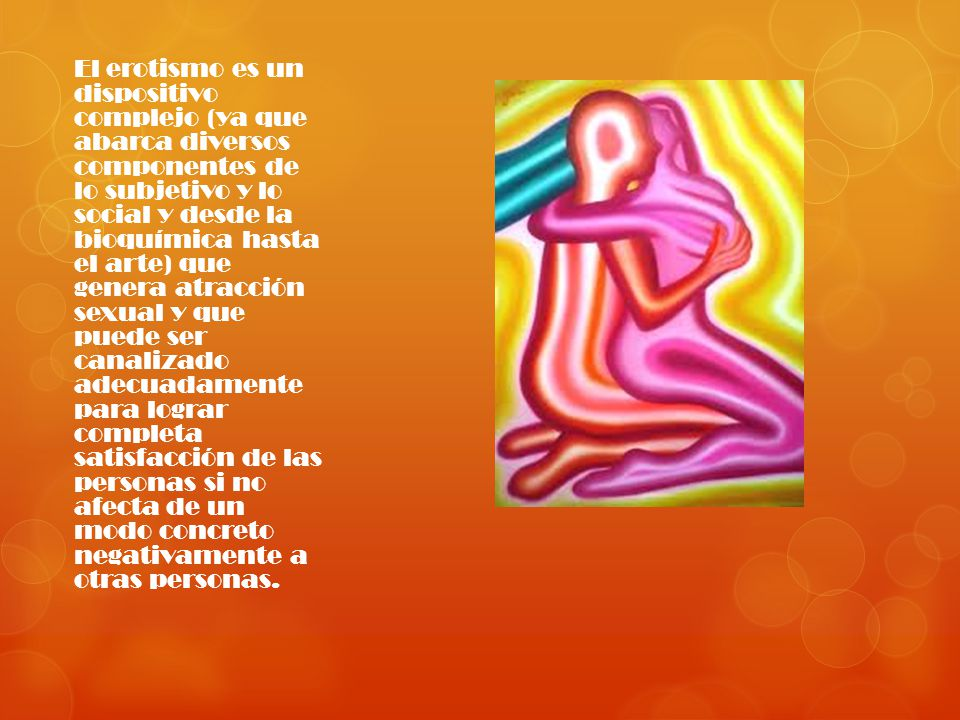 El erotismo es un dispositivo complejo (ya que abarca diversos componentes de lo subjetivo y lo social y desde la bioquímica hasta el arte) que genera atracción sexual y que puede ser canalizado adecuadamente para lograr completa satisfacción de las personas si no afecta de un modo concreto negativamente a otras personas.
