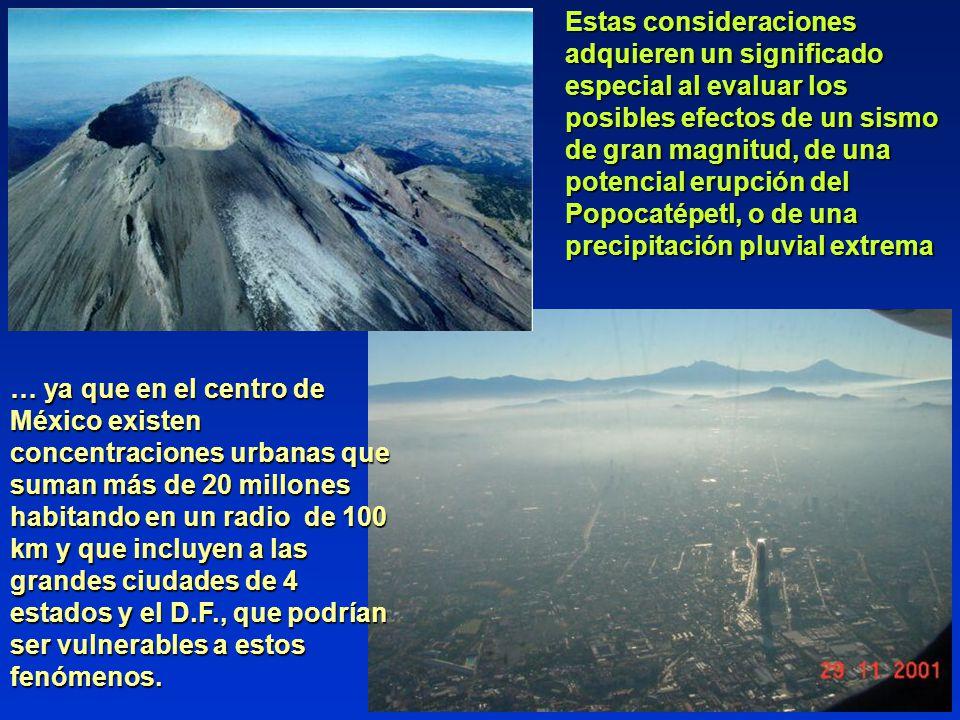 Estas consideraciones adquieren un significado especial al evaluar los posibles efectos de un sismo de gran magnitud, de una potencial erupción del Popocatépetl, o de una precipitación pluvial extrema