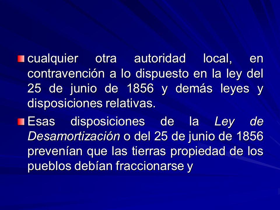 cualquier otra autoridad local, en contravención a lo dispuesto en la ley del 25 de junio de 1856 y demás leyes y disposiciones relativas.