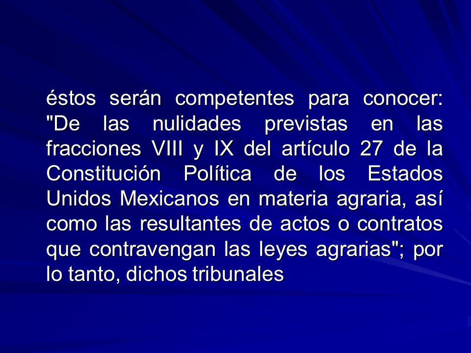 éstos serán competentes para conocer: De las nulidades previstas en las fracciones VIII y IX del artículo 27 de la Constitución Política de los Estados Unidos Mexicanos en materia agraria, así como las resultantes de actos o contratos que contravengan las leyes agrarias ; por lo tanto, dichos tribunales