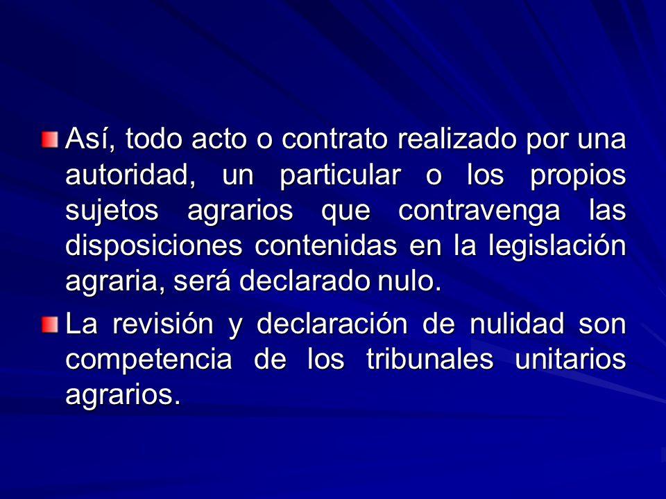 Así, todo acto o contrato realizado por una autoridad, un particular o los propios sujetos agrarios que contravenga las disposiciones contenidas en la legislación agraria, será declarado nulo.