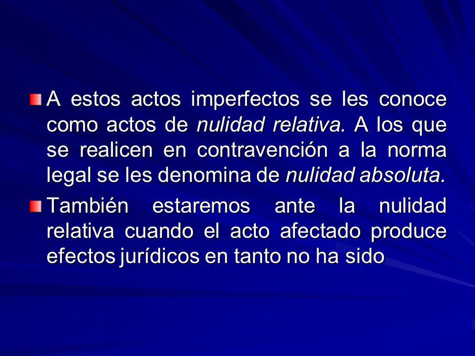 A estos actos imperfectos se les conoce como actos de nulidad relativa. A los que se realicen en contravención a la norma legal se les denomina de nulidad absoluta.