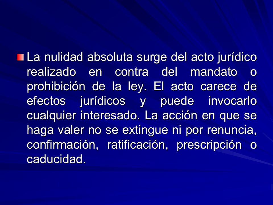 La nulidad absoluta surge del acto jurídico realizado en contra del mandato o prohibición de la ley.