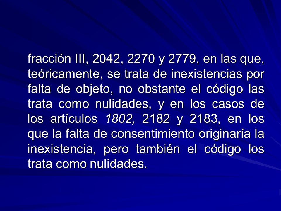 fracción III, 2042, 2270 y 2779, en las que, teóricamente, se trata de inexistencias por falta de objeto, no obstante el código las trata como nulidades, y en los casos de los artículos 1802, 2182 y 2183, en los que la falta de consentimiento originaría la inexistencia, pero también el código los trata como nulidades.